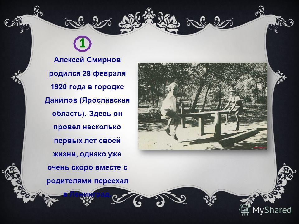 1 Алексей Смирнов родился 28 февраля 1920 года в городке Данилов (Ярославская область). Здесь он провел несколько первых лет своей жизни, однако уже очень скоро вместе с родителями переехал в Ленинград.