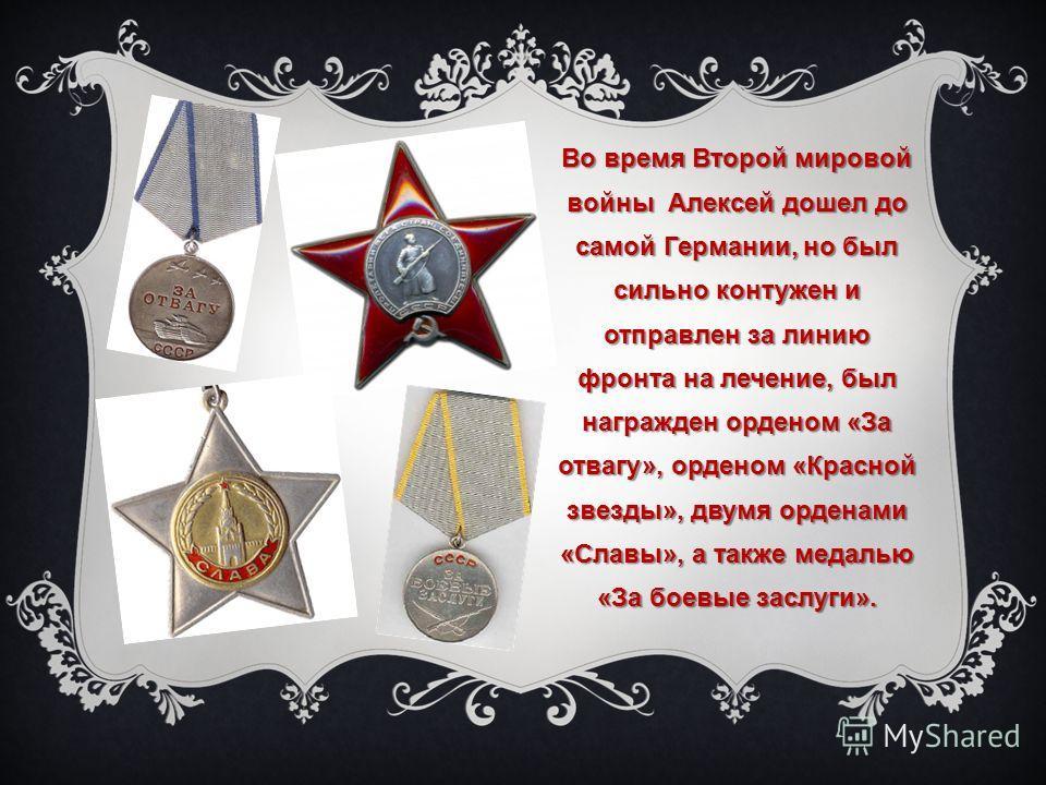 Во время Второй мировой войны Алексей дошел до самой Германии, но был сильно контужен и отправлен за линию фронта на лечение, был награжден орденом «За отвагу», орденом «Красной звезды», двумя орденами «Славы», а также медалью «За боевые заслуги».