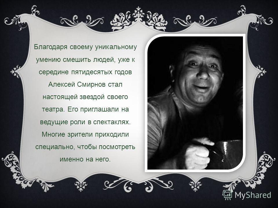 Благодаря своему уникальному умению смешить людей, уже к середине пятидесятых годов Алексей Смирнов стал настоящей звездой своего театра. Его приглашали на ведущие роли в спектаклях. Многие зрители приходили специально, чтобы посмотреть именно на нег