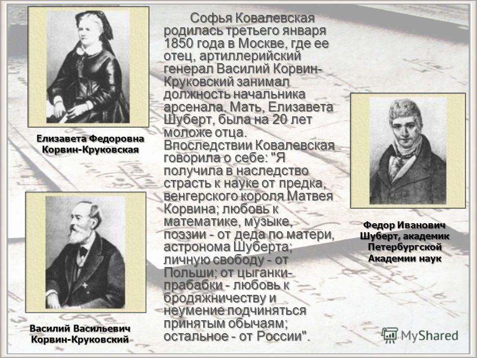 Софья Ковалевская родилась третьего января 1850 года в Москве, где ее отец, артиллерийский генерал Василий Корвин- Круковский занимал должность начальника арсенала. Мать, Елизавета Шуберт, была на 20 лет моложе отца. Впоследствии Ковалевская говорила