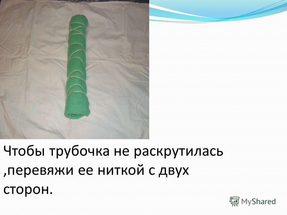 Чтобы трубочка не раскрутилась,перевяжи ее ниткой с двух сторон.