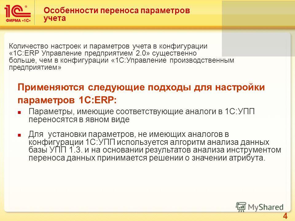 4 Особенности переноса параметров учета Количество настроек и параметров учета в конфигурации «1С:ERP Управление предприятием 2.0» существенно больше, чем в конфигурации «1С:Управление производственным предприятием» Применяются следующие подходы для