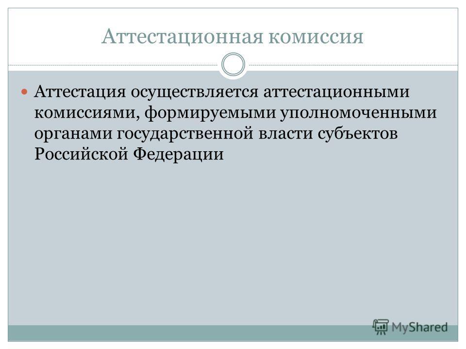Аттестационная комиссия Аттестация осуществляется аттестационными комиссиями, формируемыми уполномоченными органами государственной власти субъектов Российской Федерации