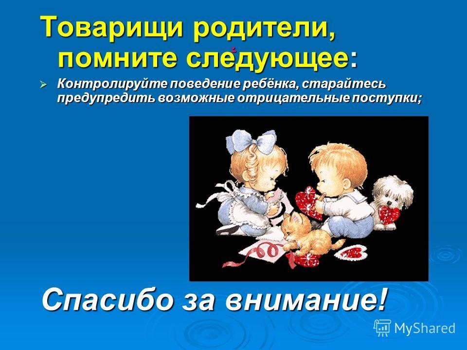 . Товарищи родители, помните следующее: Контролируйте поведение ребёнка, старайтесь предупредить возможные отрицательные поступки; Контролируйте поведение ребёнка, старайтесь предупредить возможные отрицательные поступки; Спасибо за внимание!