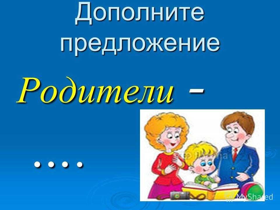 Дополните предложение Родители - ….