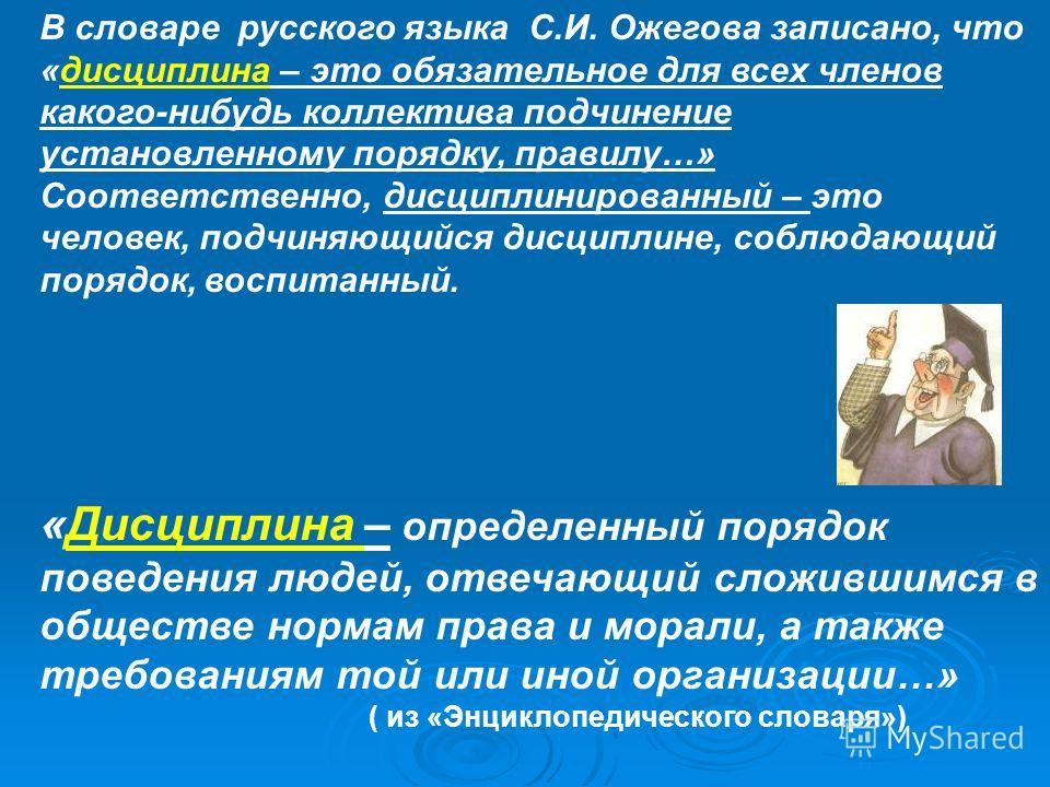 В словаре русского языка С.И. Ожегова записано, что «дисциплина – это обязательное для всех членов какого-нибудь коллектива подчинение установленному порядку, правилу…» Соответственно, дисциплинированный – это человек, подчиняющийся дисциплине, соблю