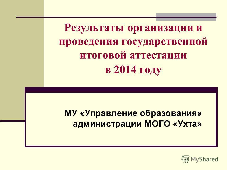 Результаты организации и проведения государственной итоговой аттестации в 2014 году МУ «Управление образования» администрации МОГО «Ухта»