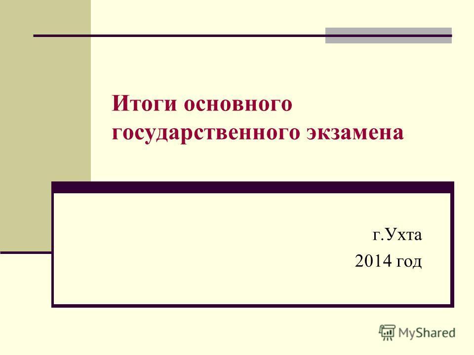Итоги основного государственного экзамена г.Ухта 2014 год