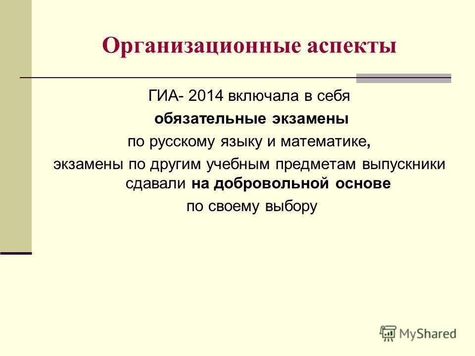 Организационные аспекты ГИА- 2014 включала в себя обязательные экзамены по русскому языку и математике, экзамены по другим учебным предметам выпускники сдавали на добровольной основе по своему выбору