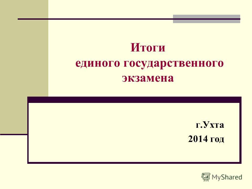 Итоги единого государственного экзамена г.Ухта 2014 год
