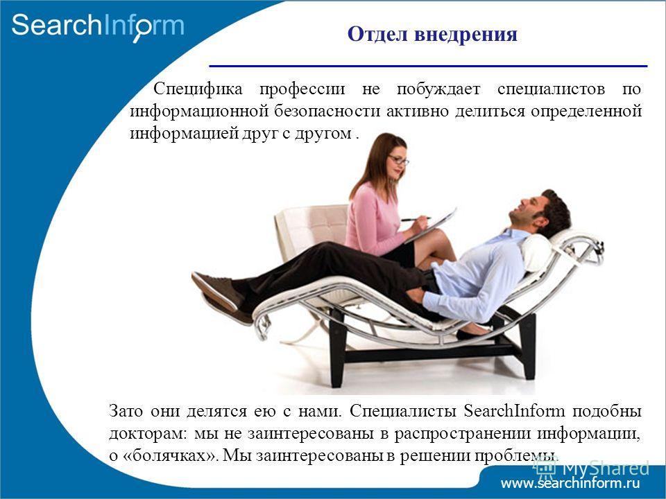 Отдел внедрения www.searchinform.ru Специфика профессии не побуждает специалистов по информационной безопасности активно делиться определенной информацией друг с другом. Зато они делятся ею с нами. Специалисты SearchInform подобны докторам: мы не заи