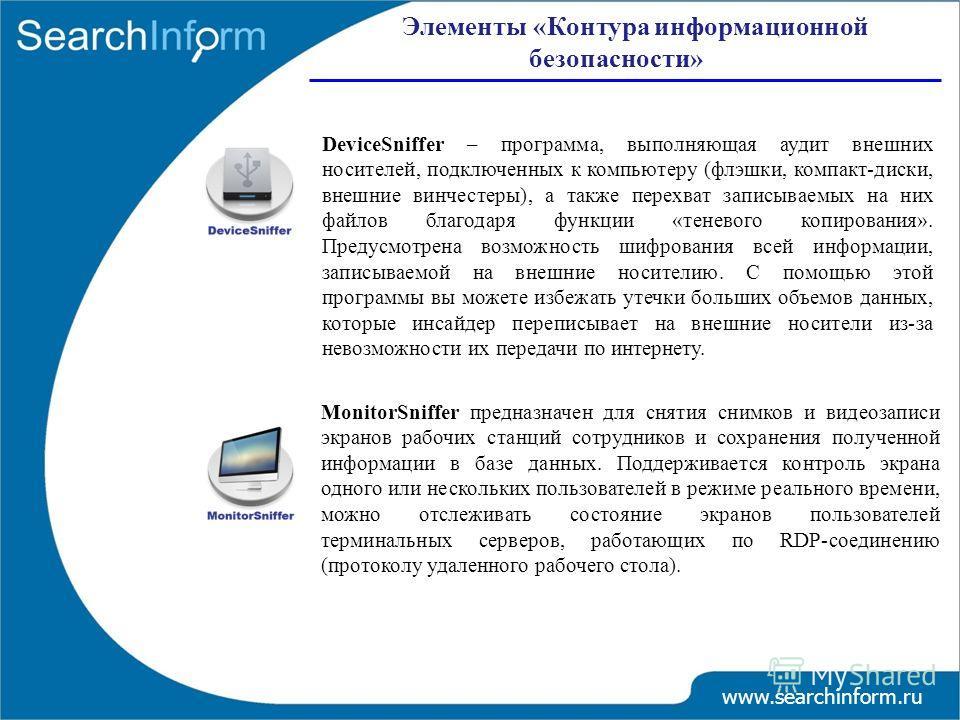 www.searchinform.ru DeviceSniffer – программа, выполняющая аудит внешних носителей, подключенных к компьютеру (флэшки, компакт-диски, внешние винчестеры), а также перехват записываемых на них файлов благодаря функции «теневого копирования». Предусмот
