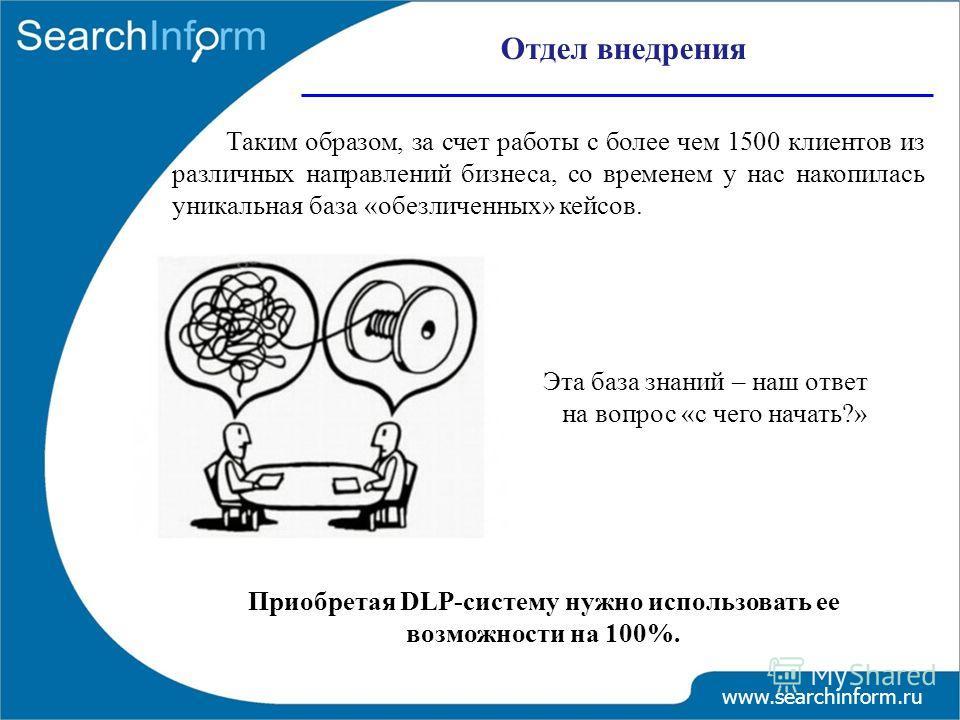 Отдел внедрения www.searchinform.ru Таким образом, за счет работы с более чем 1500 клиентов из различных направлений бизнеса, со временем у нас накопилась уникальная база «обезличенных» кейсов. Эта база знаний – наш ответ на вопрос «с чего начать?» П