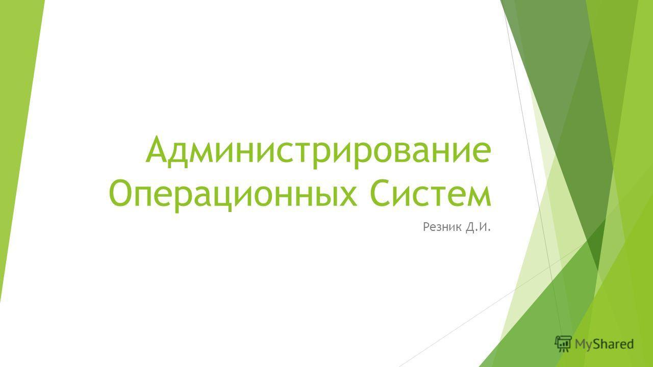Администрирование Операционных Систем Резник Д.И.
