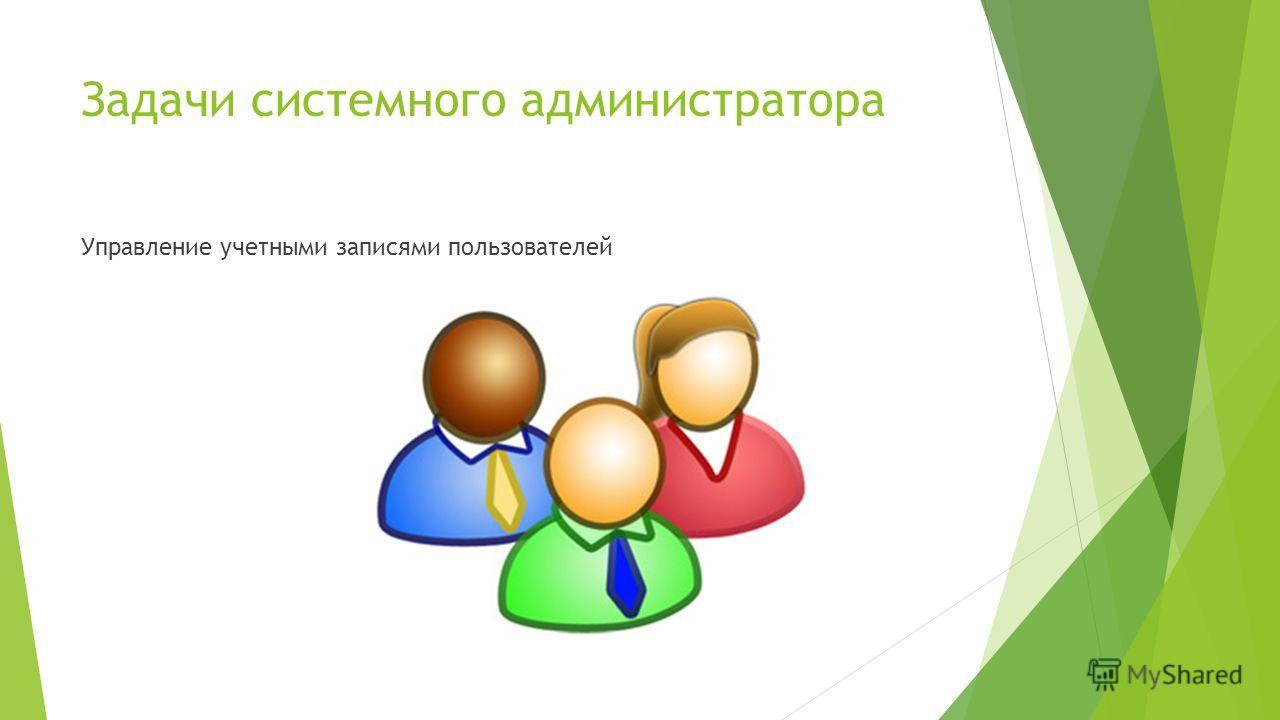 Задачи системного администратора Управление учетными записями пользователей