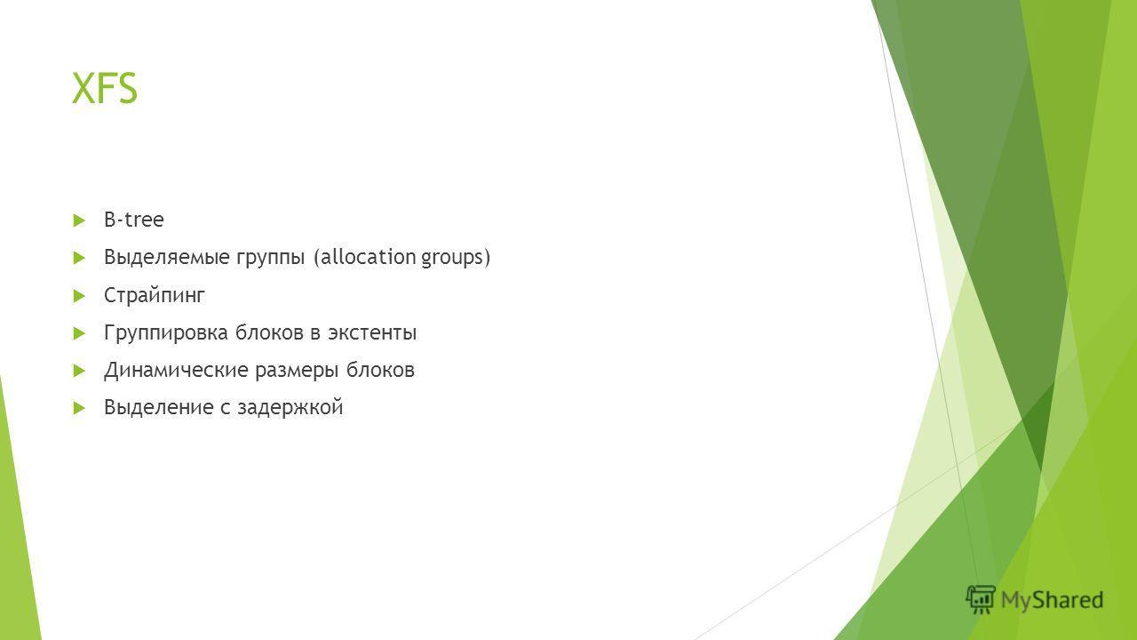 XFS B-tree Выделяемые группы (allocation groups) Страйпинг Группировка блоков в экстенты Динамические размеры блоков Выделение с задержкой