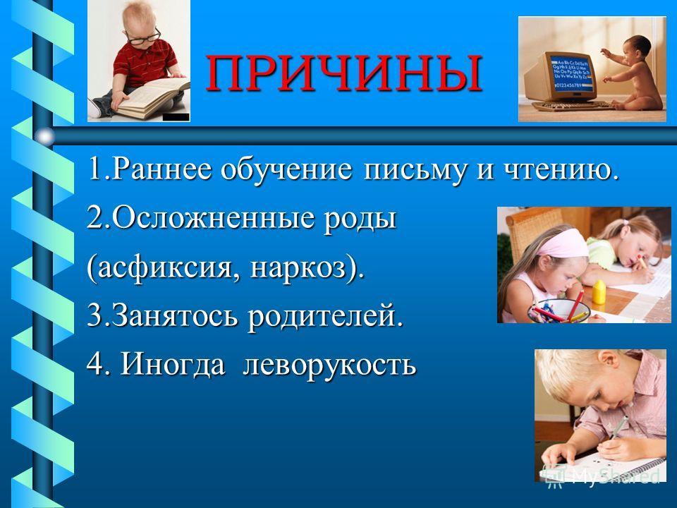 ПРИЧИНЫ 1. Раннее обучение письму и чтению. 2. Осложненные роды (асфиксия, наркоз). 3. Занятось родителей. 4. Иногда леворукость