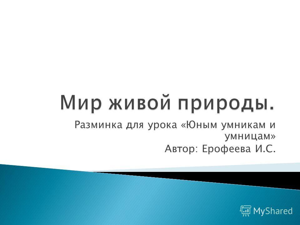 Разминка для урока «Юным умникам и умницам» Автор: Ерофеева И.С.