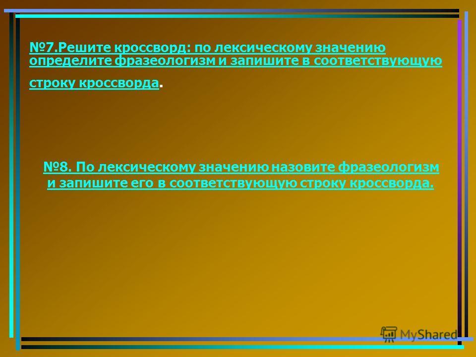 7. Решите кроссворд: по лексическому значению определите фразеологизм и запишите в соответствующую строку кроссворда 7. Решите кроссворд: по лексическому значению определите фразеологизм и запишите в соответствующую строку кроссворда. 8. По лекси