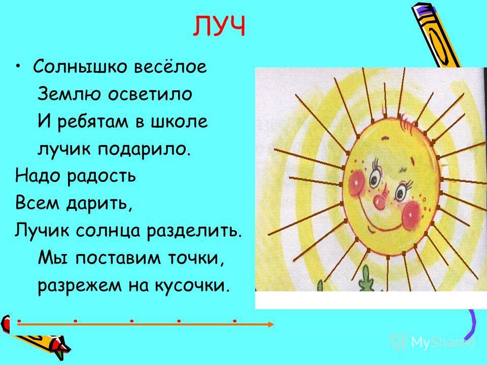 ЛУЧ Солнышко весёлое Землю осветило И ребятам в школе лучик подарило. Надо радость Всем дарить, Лучик солнца разделить. Мы поставим точки, разрежем на кусочки......