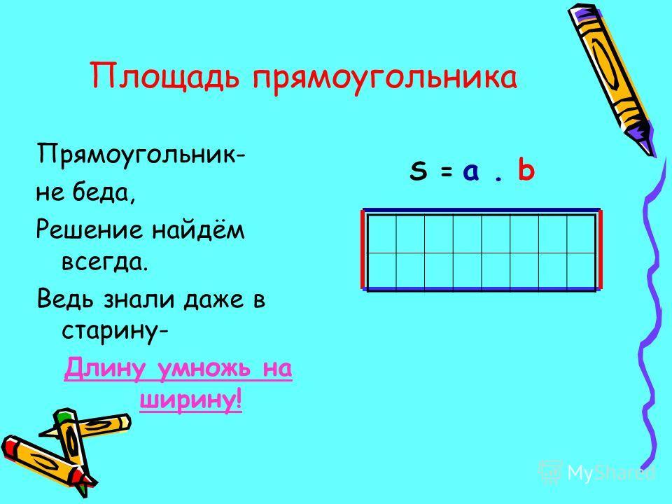 Площадь прямоугольника Прямоугольник- не беда, Решение найдём всегда. Ведь знали даже в старину- Длину умножь на ширину! S = a. b