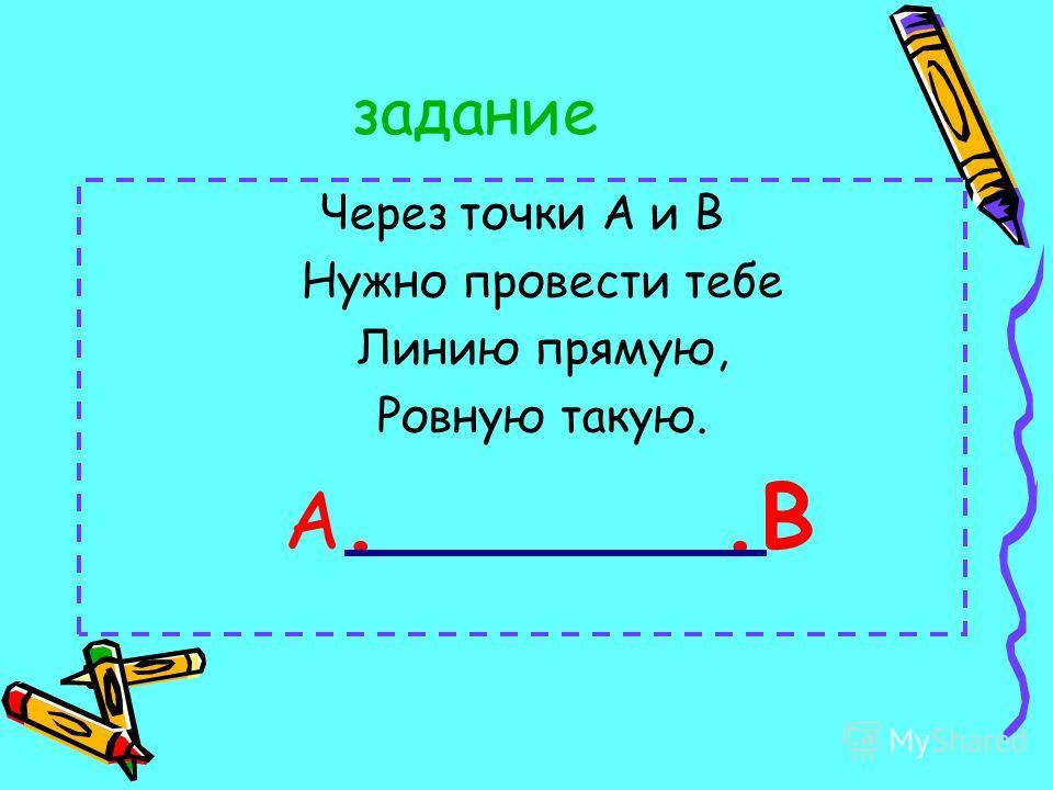 задание Через точки А и В Нужно провести тебе Линию прямую, Ровную такую. А..В