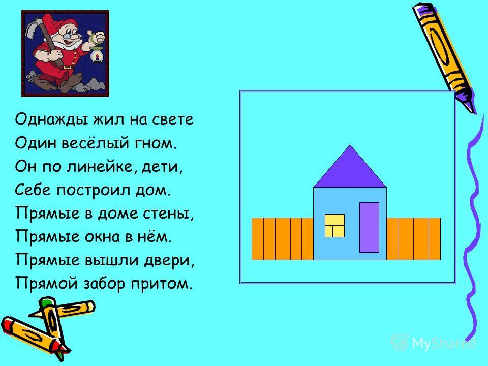 Однажды жил на свете Один весёлый гном. Он по линейке, дети, Себе построил дом. Прямые в доме стены, Прямые окна в нём. Прямые вышли двери, Прямой забор притом.