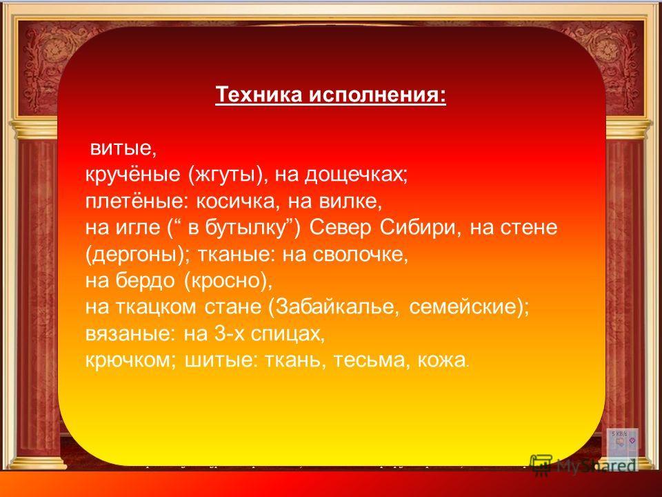 Техника исполнения: витые, кручёные (жгуты), на дощечках; плетёные: косичка, на вилке, на игле ( в бутылку) Север Сибири, на стене (дергуны); тканые: на сволочке, на бердо (кросно), на ткацком стане (Забайкалье, семейские); вязаные: на 3-х спицах, кр