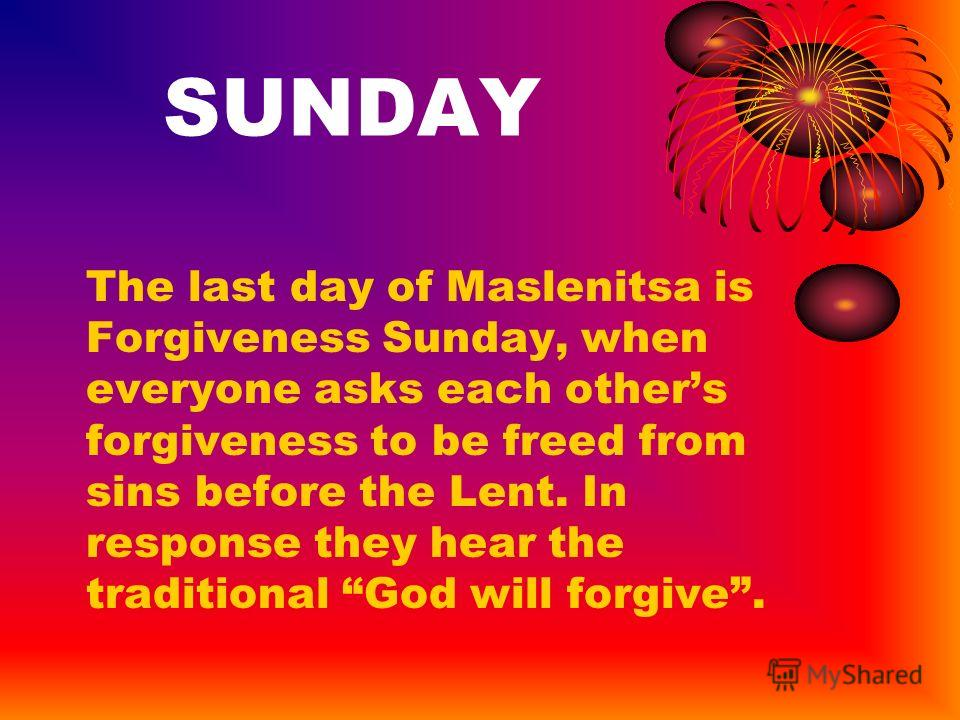 SUNDAY The last day of Maslenitsa is Forgiveness Sunday, when everyone asks each others forgiveness to be freed from sins before the Lent. In response they hear the traditional God will forgive.