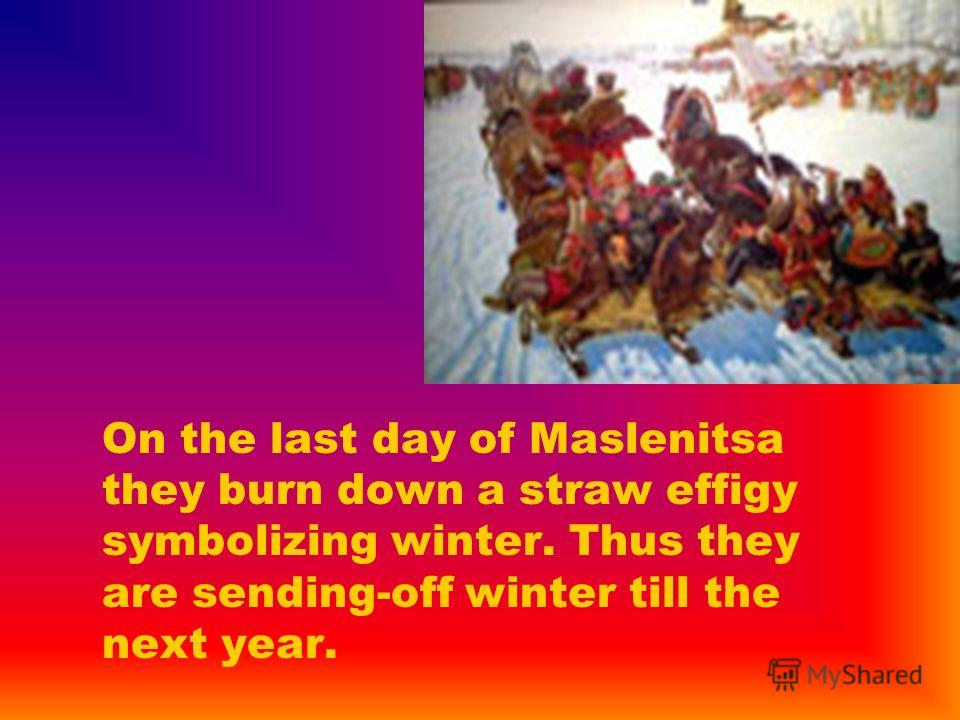On the last day of Maslenitsa they burn down a straw effigy symbolizing winter. Thus they are sending-off winter till the next year.