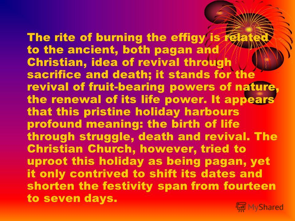 The rite of burning the effigy is related to the ancient, both pagan and Christian, idea of revival through sacrifice and death; it stands for the revival of fruit-bearing powers of nature, the renewal of its life power. It appears that this pristine