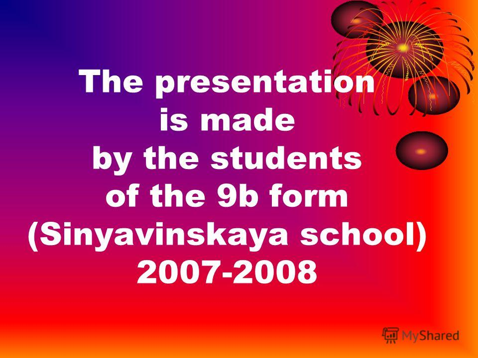 The presentation is made by the students of the 9b form (Sinyavinskaya school) 2007-2008