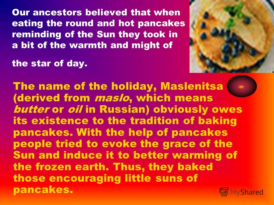 Our ancestors believed that when eating the round and hot pancakes reminding of the Sun they took in a bit of the warmth and might of the star of day. The name of the holiday, Maslenitsa (derived from maslo, which means butter or oil in Russian) obvi