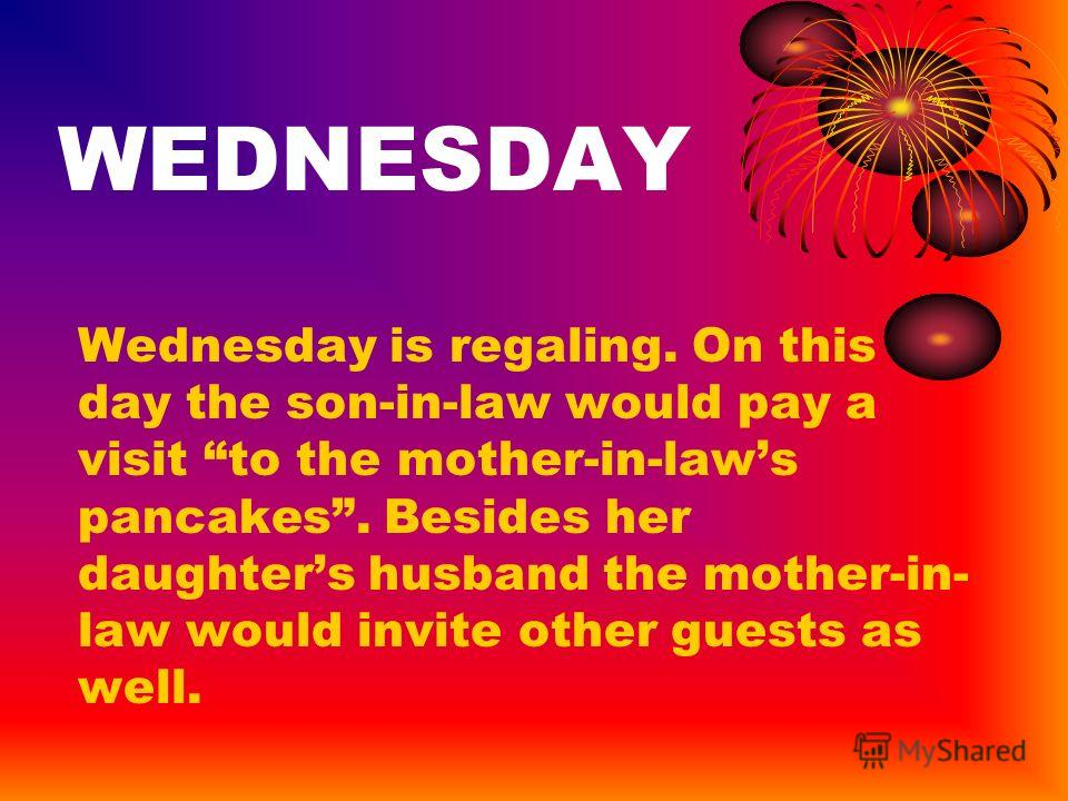 WEDNESDAY Wednesday is regaling. On this day the son-in-law would pay a visit to the mother-in-laws pancakes. Besides her daughters husband the mother-in- law would invite other guests as well.