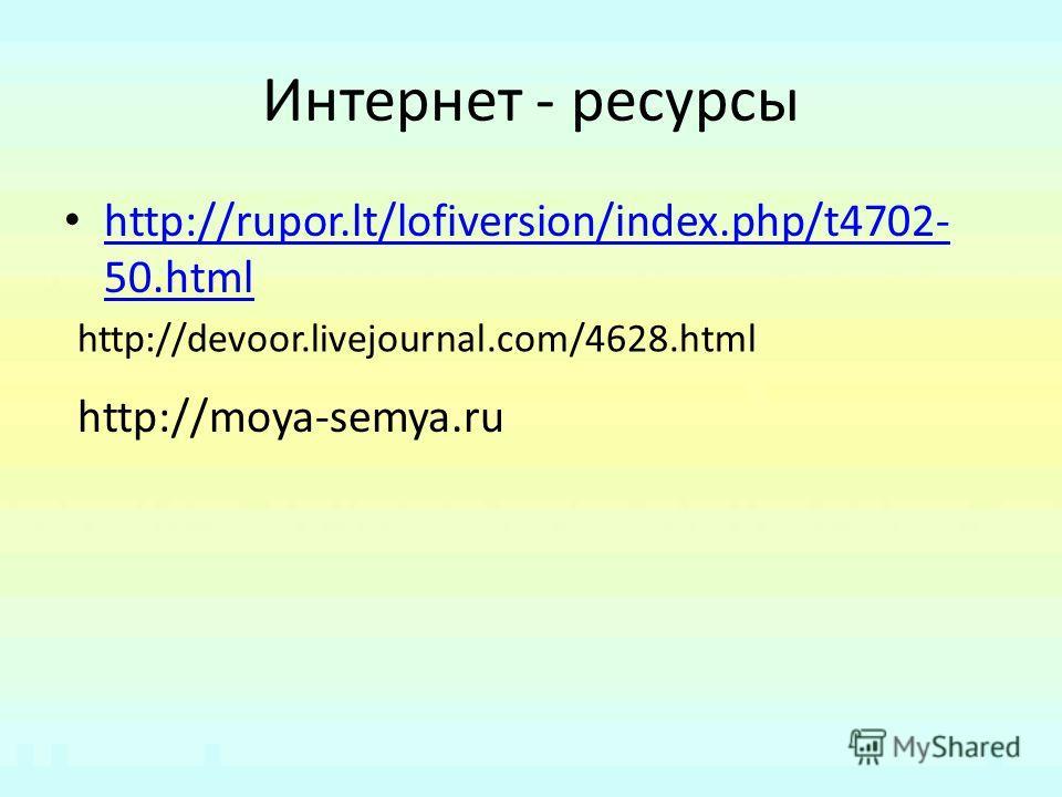 Интернет - ресурсы http://rupor.lt/lofiversion/index.php/t4702- 50. html http://rupor.lt/lofiversion/index.php/t4702- 50. html http://devoor.livejournal.com/4628. html http://moya-semya.ru