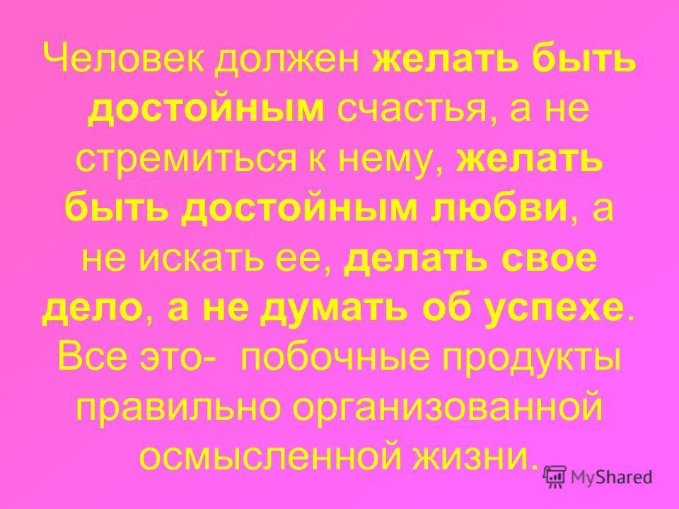 Человек должен желать быть достойным счастья, а не стремиться к нему, желать быть достойным любви, а не искать ее, делать свое дело, а не думать об успехе. Все это- побочные продукты правильно организованной осмысленной жизни.