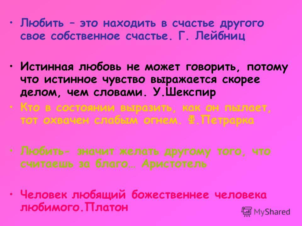 Любить – это находить в счастье другого свое собственное счастье. Г. Лейбниц Истинная любовь не может говорить, потому что истинное чувство выражается скорее делом, чем словами. У.Шекспир Кто в состоянии выразить, как он пылает, тот охвачен слабым ог