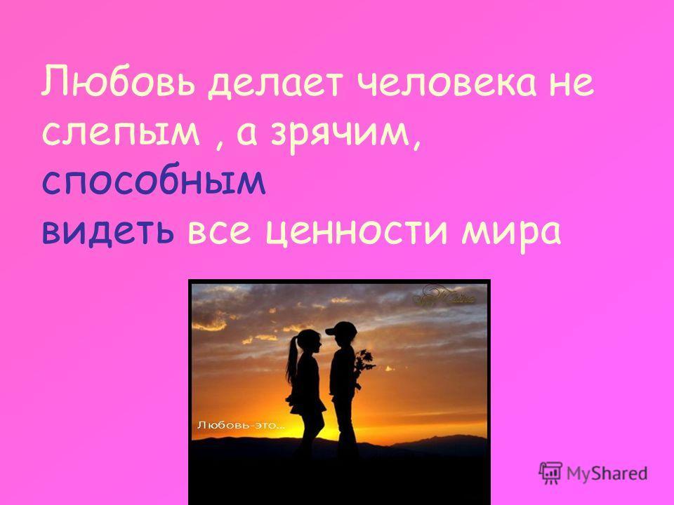 Любовь делает человека не слепым, а зрячим, способным видеть все ценности мира