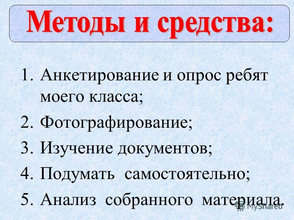1. Анкетирование и опрос ребят моего класса; 2.Фотографирование; 3. Изучение документов; 4. Подумать самостоятельно; 5. Анализ собранного материала.