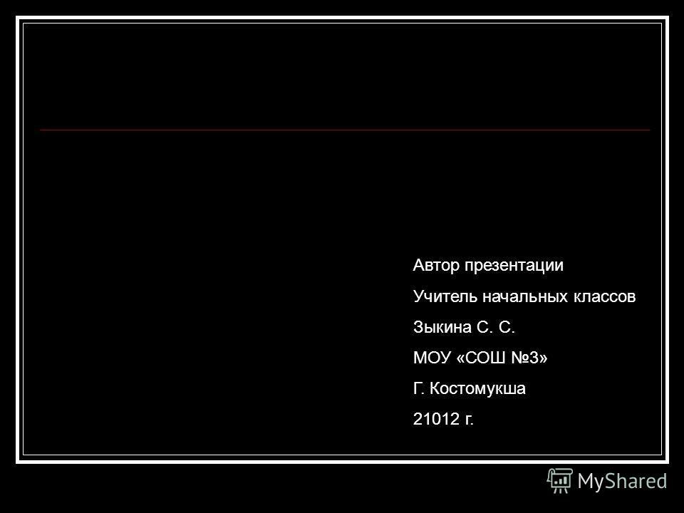 Автор презентации Учитель начальных классов Зыкина С. С. МОУ «СОШ 3» Г. Костомукша 21012 г.
