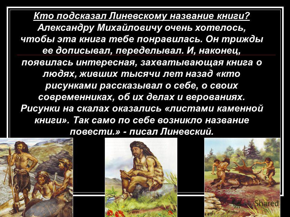 Кто подсказал Линевскому название книги? Александру Михайловичу очень хотелось, чтобы эта книга тебе понравилась. Он трижды ее дописывал, переделывал. И, наконец, появилась интересная, захватывающая книга о людях, живших тысячи лет назад «кто рисунка