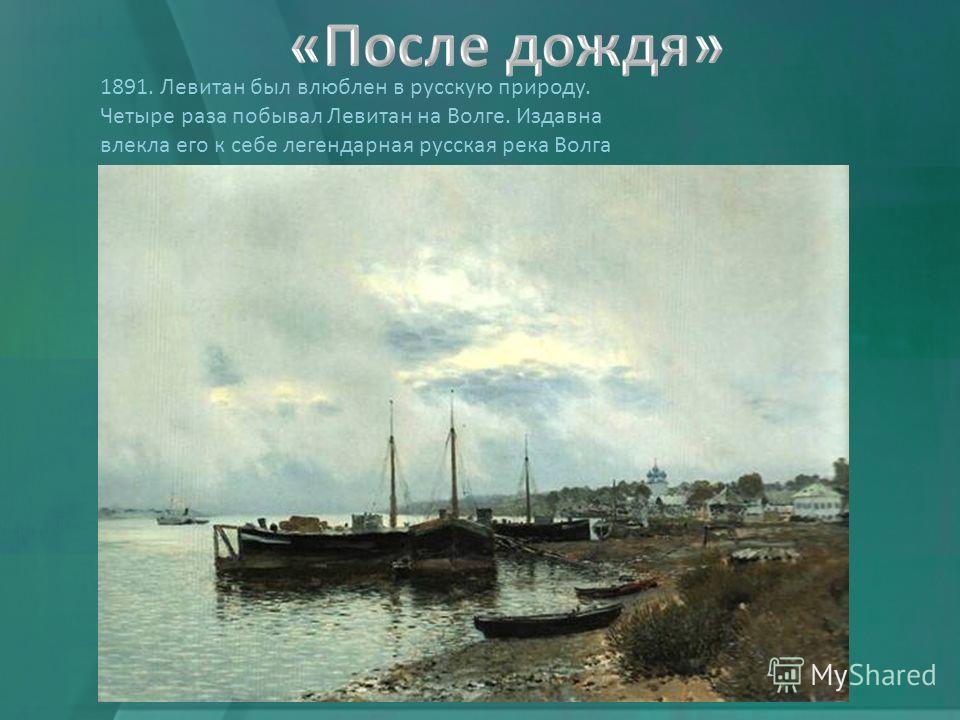 1891. Левитан был влюблен в русскую природу. Четыре раза побывал Левитан на Волге. Издавна влекла его к себе легендарная русская река Волга
