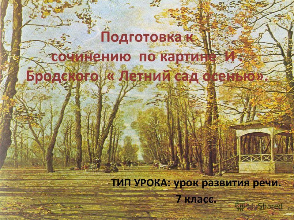 Подготовка к сочинению по картине И. Бродского « Летний сад осенью». ТИП УРОКА : урок развития речи. 7 класс.