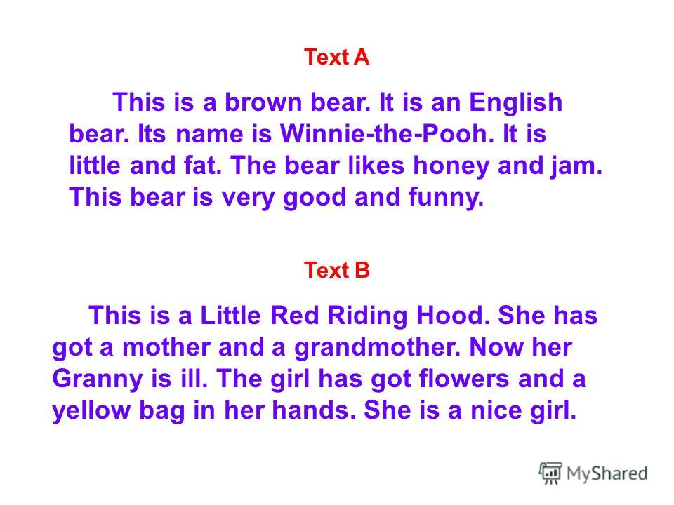 Text A This is a brown bear. It is an English bear. Its name is Winnie-the-Pooh. It is little and fat. The bear likes honey and jam. This bear is very good and funny. Text B This is a Little Red Riding Hood. She has got a mother and a grandmother. No