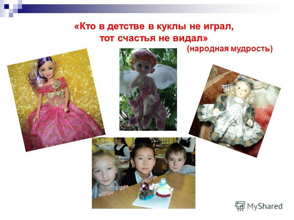 «Кто в детстве в куклы не играл, тот счастья не видал» (народная мудрость)