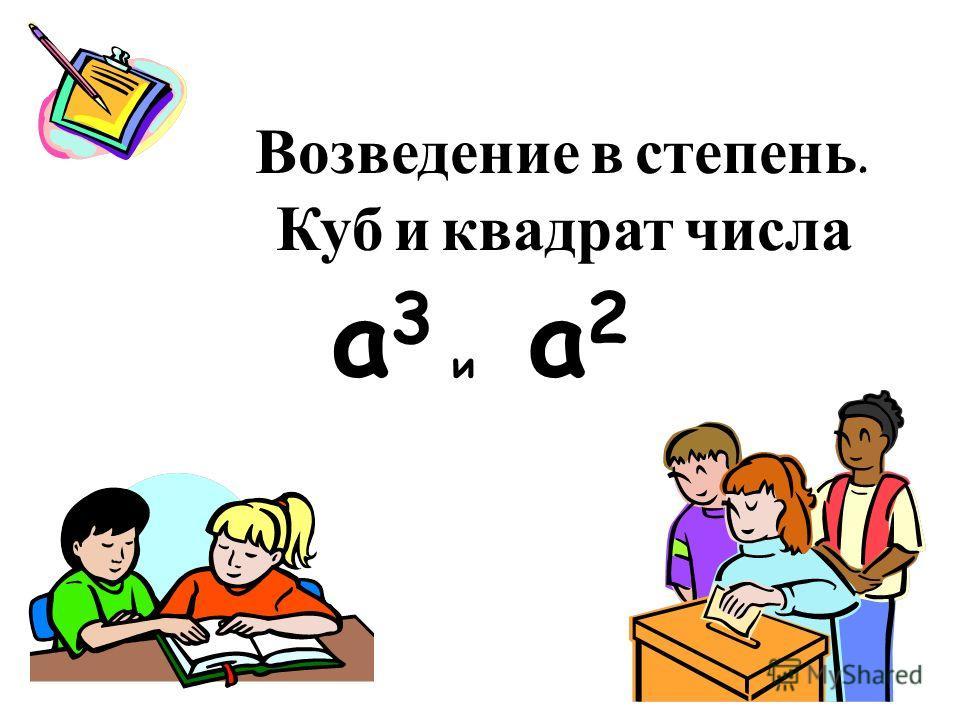 Возведение в степень. Куб и квадрат числа а 2 а 2 а 3 а 3 и