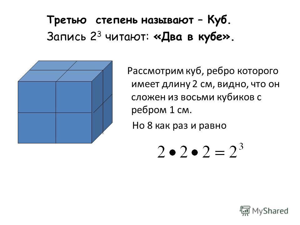 Третью степень называют – Куб. Запись 2 3 читают: «Два в кубе». Рассмотрим куб, ребро которого имеет длину 2 см, видно, что он сложен из восьми кубиков с ребром 1 см. Но 8 как раз и равно
