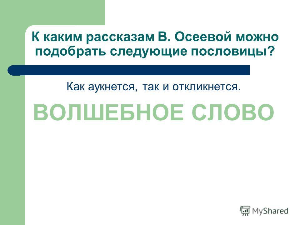 К каким рассказам В. Осеевой можно подобрать следующие пословицы? Как аукнется, так и откликнется. ВОЛШЕБНОЕ СЛОВО
