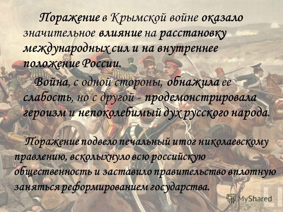 Поражение в Крымской войне оказало значительное влияние на расстановку международных сил и на внутреннее положение России. Война, с одной стороны, обнажила ее слабость, но с другой - продемонстрировала героизм и непоколебимый дух русского народа. Пор