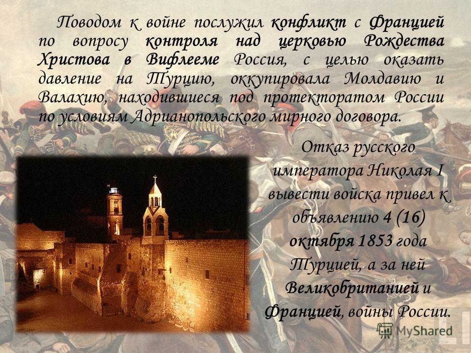 Поводом к войне послужил конфликт с Францией по вопросу контроля над церковью Рождества Христова в Вифлееме Россия, с целью оказать давление на Турцию, оккупировала Молдавию и Валахию, находившиеся под протекторатом России по условиям Адрианопольског